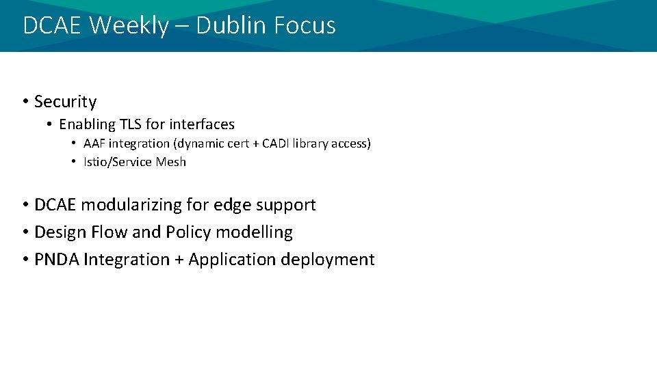 DCAE Weekly – Dublin Focus • Security • Enabling TLS for interfaces • AAF