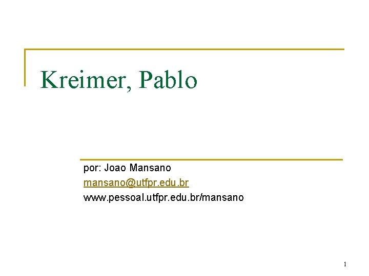 Kreimer, Pablo por: Joao Mansano mansano@utfpr. edu. br www. pessoal. utfpr. edu. br/mansano 1