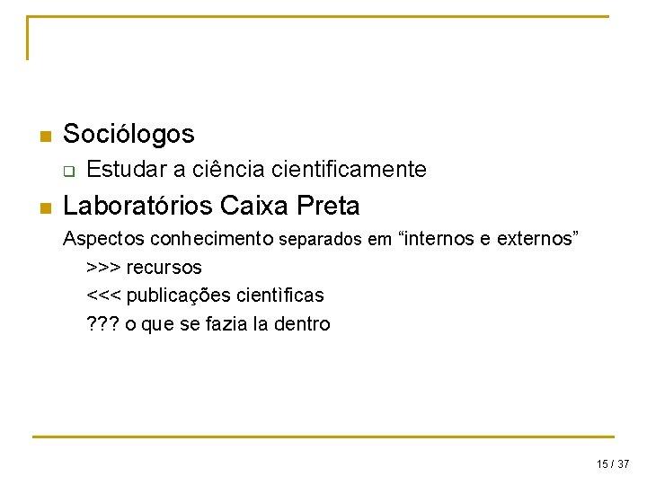 n Sociólogos q n Estudar a ciência cientificamente Laboratórios Caixa Preta Aspectos conhecimento separados