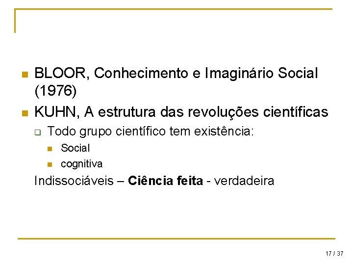 n n BLOOR, Conhecimento e Imaginário Social (1976) KUHN, A estrutura das revoluções científicas
