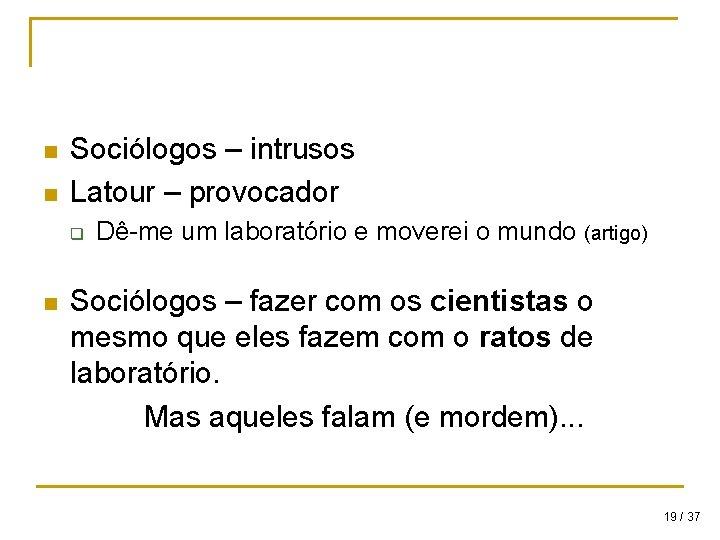 n n Sociólogos – intrusos Latour – provocador q n Dê-me um laboratório e