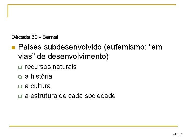 """Década 60 - Bernal n Paises subdesenvolvido (eufemismo: """"em vias"""" de desenvolvimento) q q"""