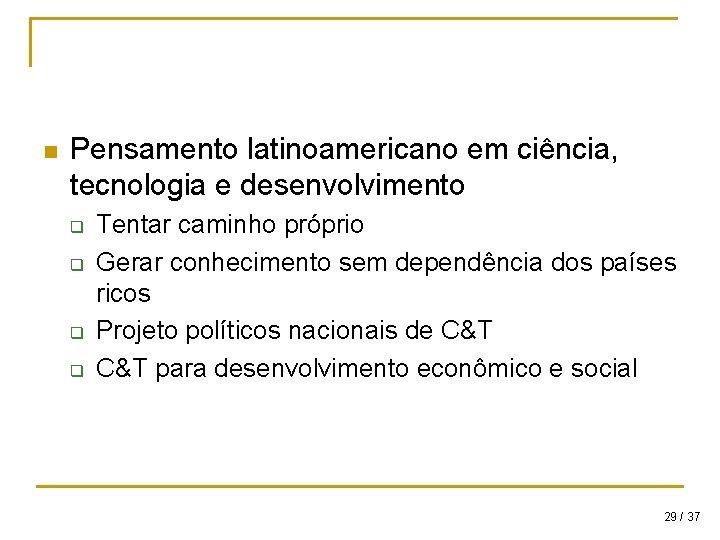 n Pensamento latinoamericano em ciência, tecnologia e desenvolvimento q q Tentar caminho próprio Gerar