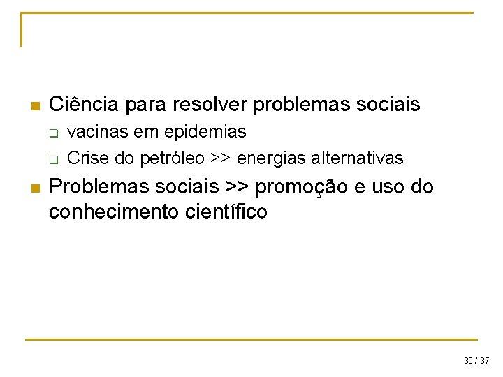 n Ciência para resolver problemas sociais q q n vacinas em epidemias Crise do