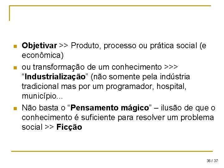 n n n Objetivar >> Produto, processo ou prática social (e econômica) ou transformação