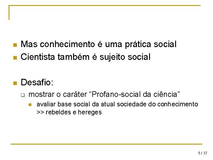 n Mas conhecimento é uma prática social Cientista também é sujeito social n Desafio: