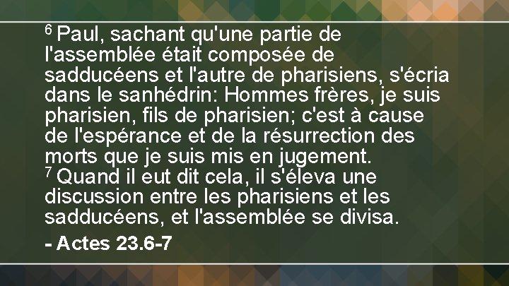6 Paul, sachant qu'une partie de l'assemblée était composée de sadducéens et l'autre de