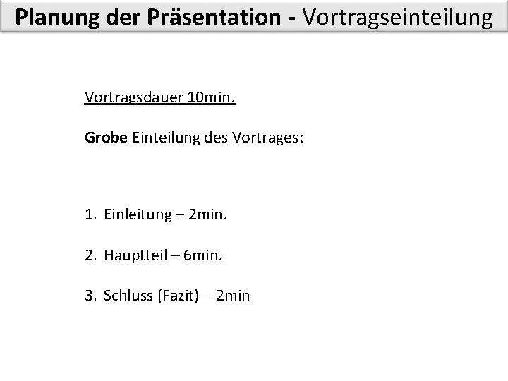Planung der Präsentation - Vortragseinteilung Vortragsdauer 10 min. Grobe Einteilung des Vortrages: 1. Einleitung