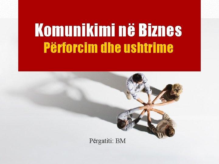 Komunikimi në Biznes Përforcim dhe ushtrime Përgatiti: BM