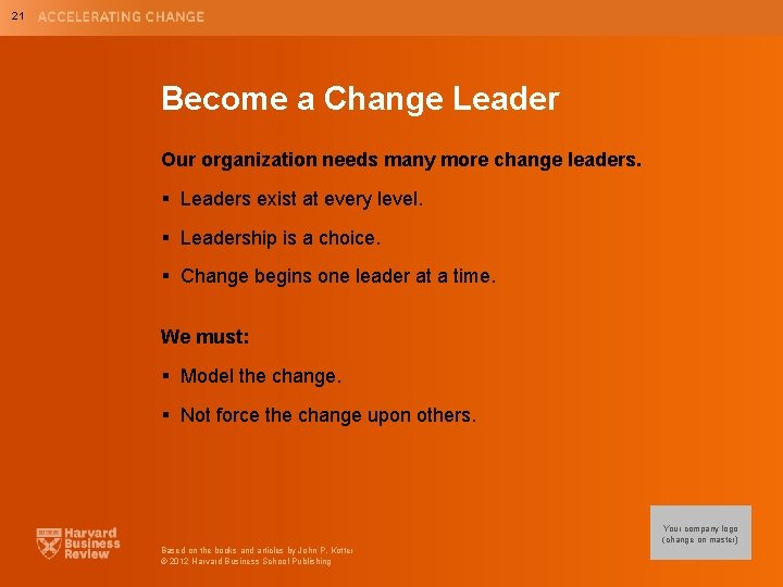 21 Become a Change Leader Our organization needs many more change leaders. § Leaders