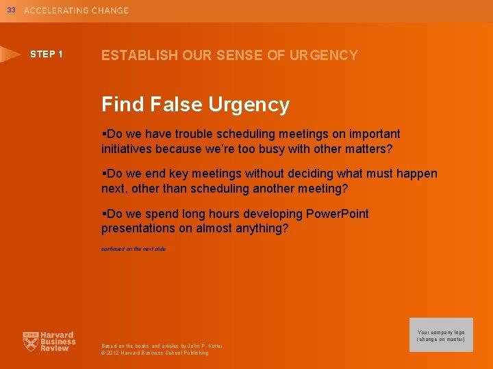 33 STEP 1 ESTABLISH OUR SENSE OF URGENCY Find False Urgency §Do we have