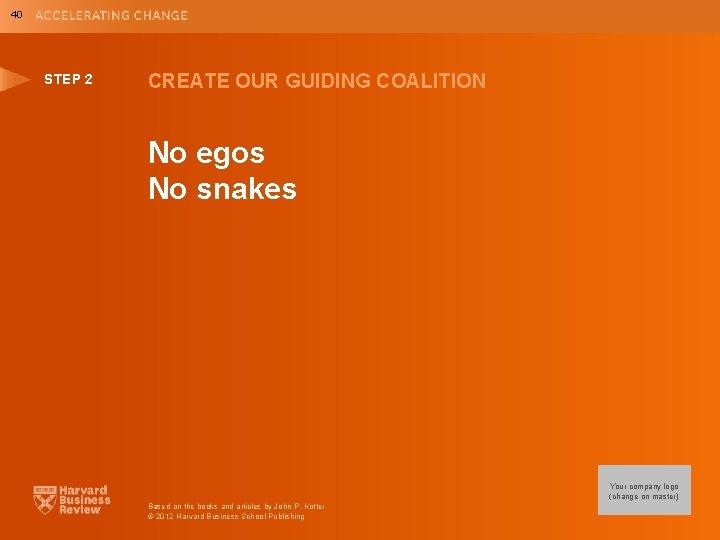 40 STEP 2 CREATE OUR GUIDING COALITION No egos No snakes Your company logo