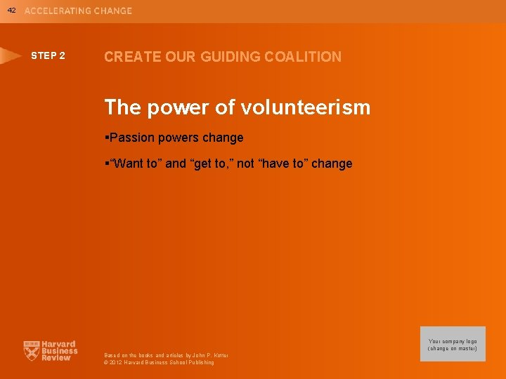 42 STEP 2 CREATE OUR GUIDING COALITION The power of volunteerism §Passion powers change