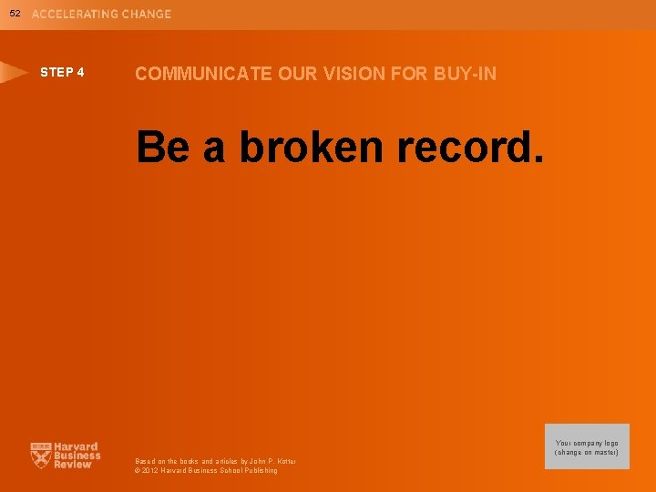 52 STEP 4 COMMUNICATE OUR VISION FOR BUY-IN Be a broken record. Your company