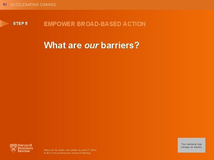 62 STEP 5 EMPOWER BROAD-BASED ACTION What are our barriers? Your company logo (change