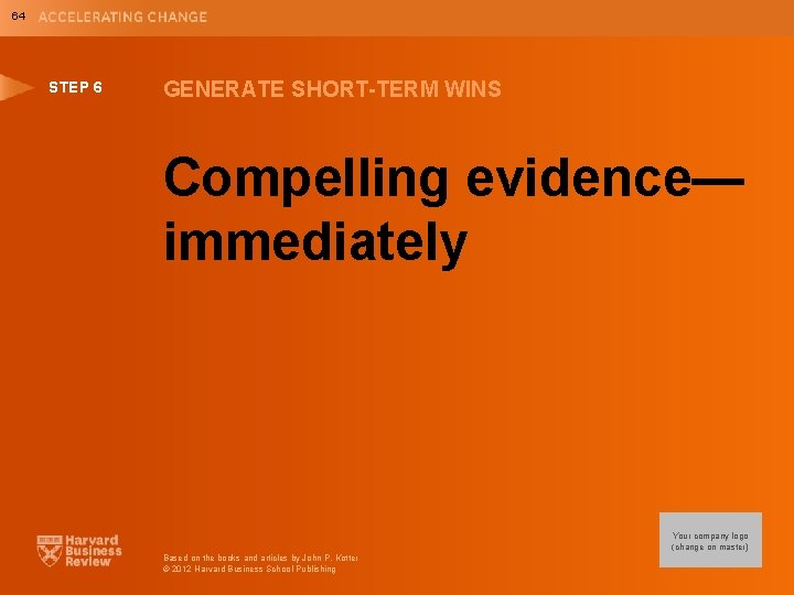 64 STEP 6 GENERATE SHORT-TERM WINS Compelling evidence— immediately Your company logo (change on