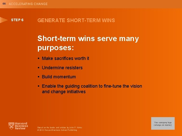 66 STEP 6 GENERATE SHORT-TERM WINS Short-term wins serve many purposes: § Make sacrifices