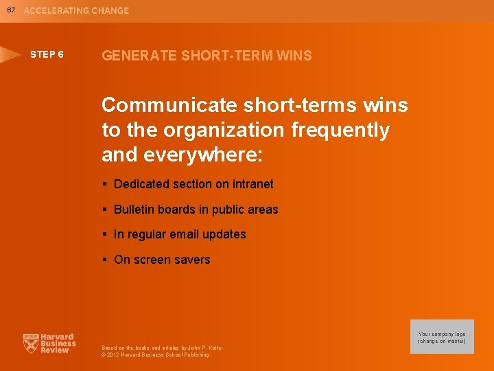 67 STEP 6 GENERATE SHORT-TERM WINS Communicate short-terms wins to the organization frequently and