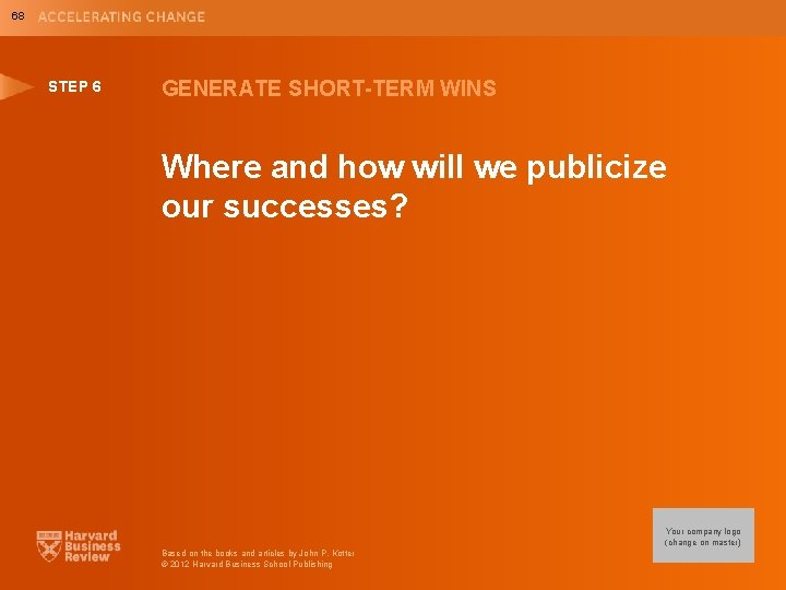 68 STEP 6 GENERATE SHORT-TERM WINS Where and how will we publicize our successes?