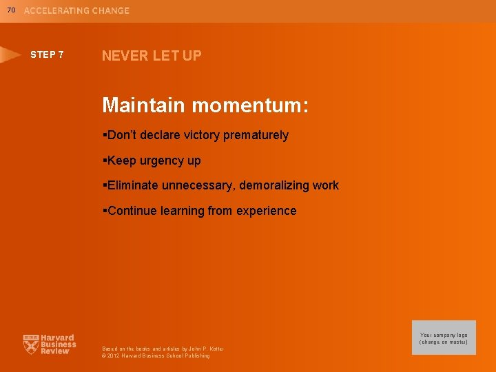 70 STEP 7 NEVER LET UP Maintain momentum: §Don't declare victory prematurely §Keep urgency