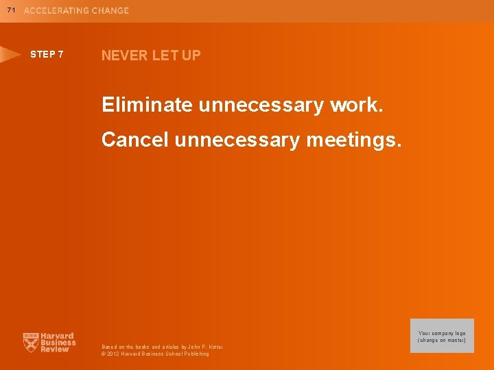 71 STEP 7 NEVER LET UP Eliminate unnecessary work. Cancel unnecessary meetings. Your company