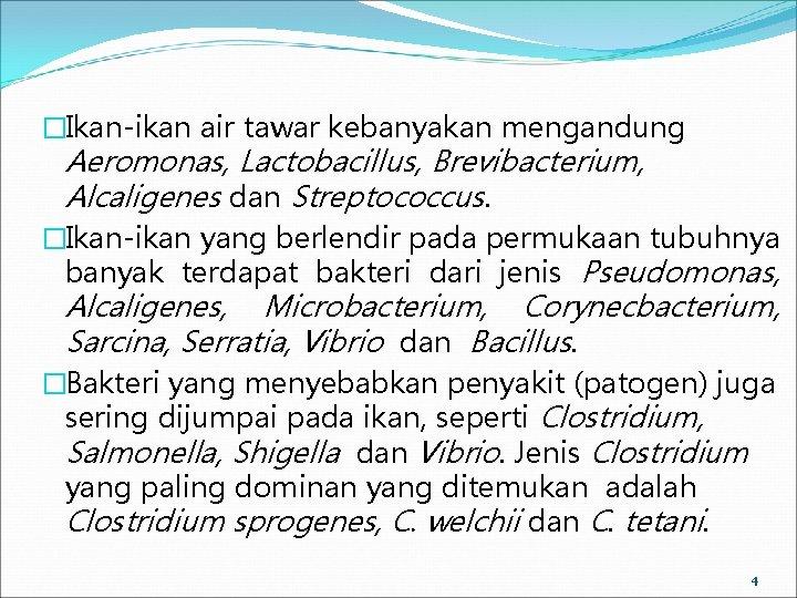 �Ikan-ikan air tawar kebanyakan mengandung Aeromonas, Lactobacillus, Brevibacterium, Alcaligenes dan Streptococcus. �Ikan-ikan yang berlendir