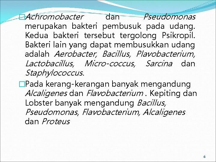 �Achromobacter dan Pseudomonas merupakan bakteri pembusuk pada udang. Kedua bakteri tersebut tergolong Psikropil. Bakteri