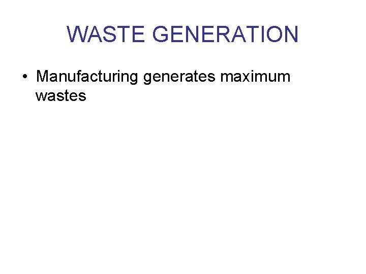 WASTE GENERATION • Manufacturing generates maximum wastes