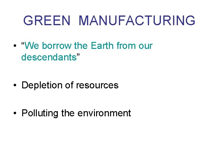 """GREEN MANUFACTURING • """"We borrow the Earth from our descendants"""" • Depletion of resources"""