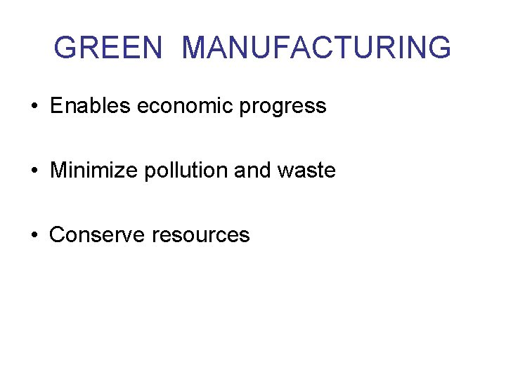 GREEN MANUFACTURING • Enables economic progress • Minimize pollution and waste • Conserve resources