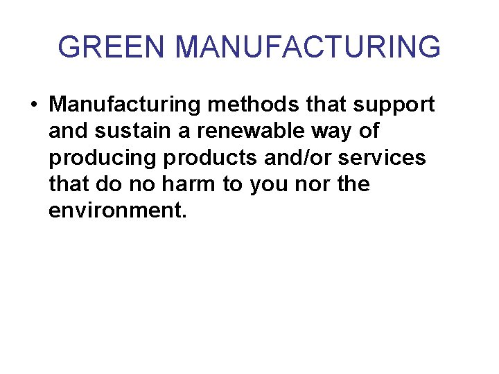 GREEN MANUFACTURING • Manufacturing methods that support and sustain a renewable way of producing