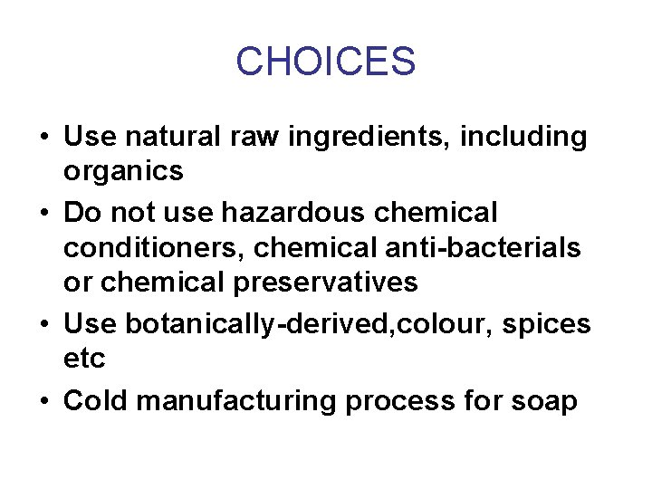 CHOICES • Use natural raw ingredients, including organics • Do not use hazardous chemical