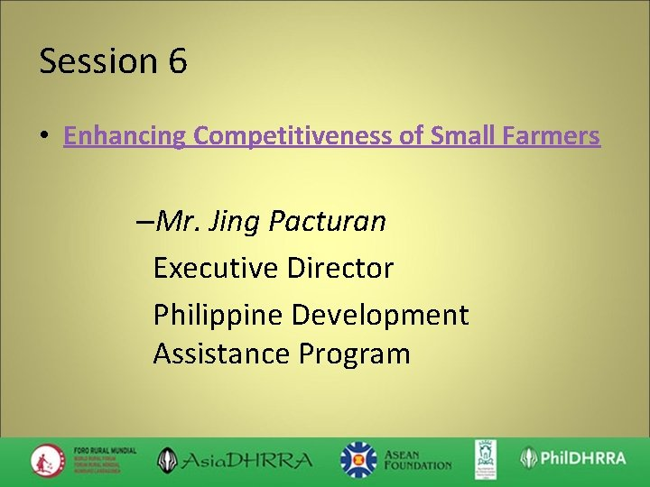 Session 6 • Enhancing Competitiveness of Small Farmers –Mr. Jing Pacturan Executive Director Philippine
