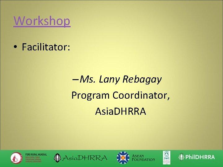 Workshop • Facilitator: – Ms. Lany Rebagay Program Coordinator, Asia. DHRRA