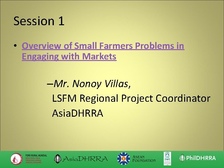 Session 1 • Overview of Small Farmers Problems in Engaging with Markets –Mr. Nonoy