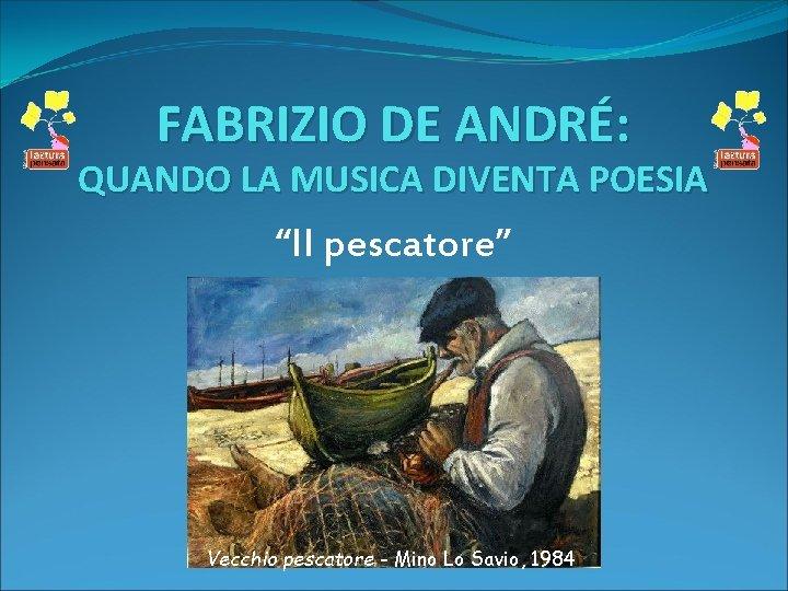 """FABRIZIO DE ANDRÉ: QUANDO LA MUSICA DIVENTA POESIA """"Il pescatore"""" Vecchio pescatore - Mino"""