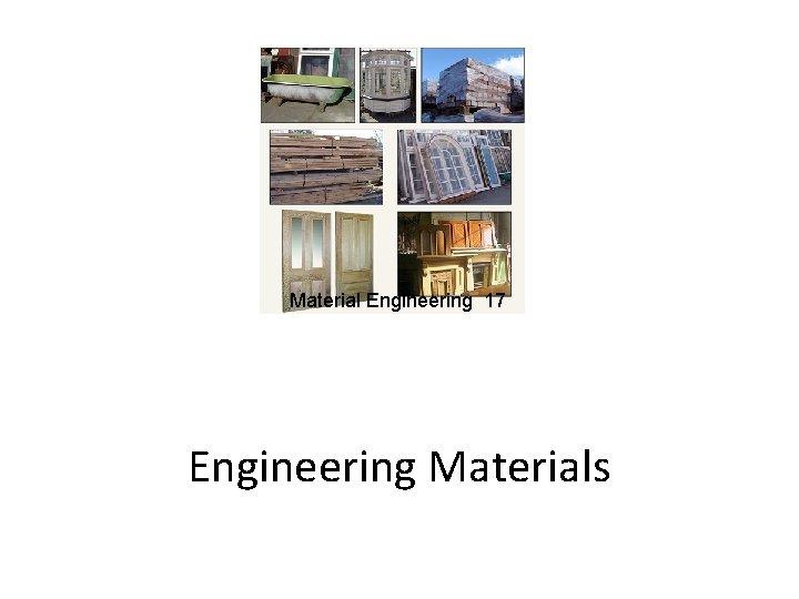 Material Engineering 17 Engineering Materials