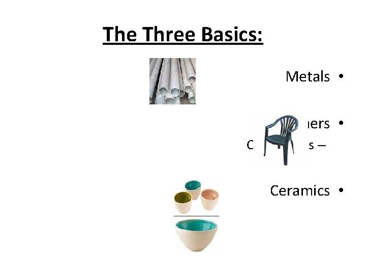 The Three Basics: Metals • Polymers • Composites – Ceramics •
