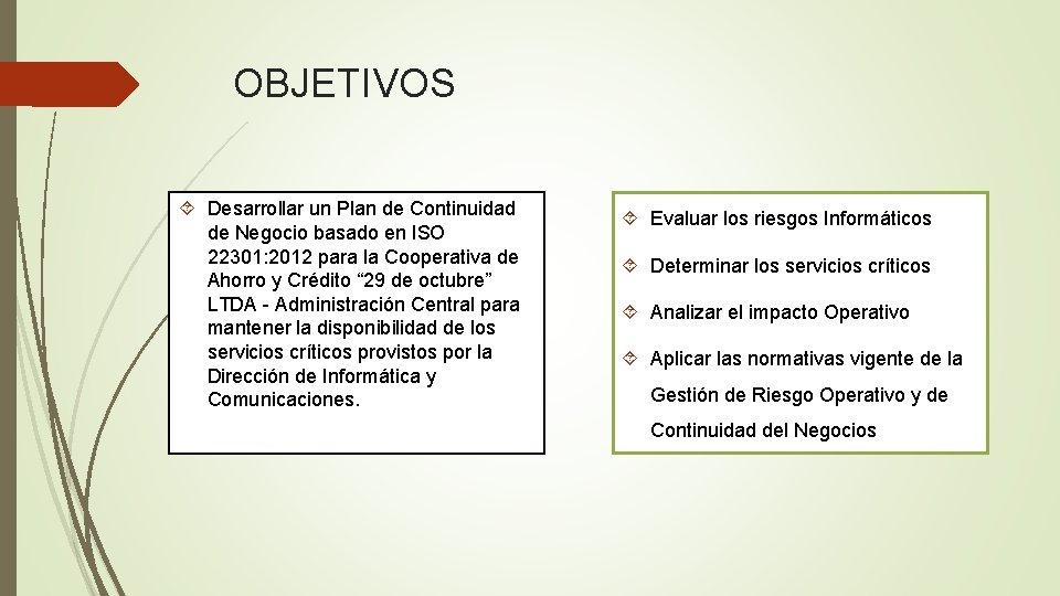 OBJETIVOS Desarrollar un Plan de Continuidad de Negocio basado en ISO 22301: 2012 para