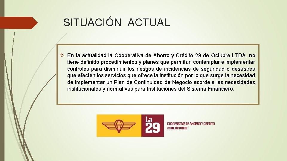 SITUACIÓN ACTUAL En la actualidad la Cooperativa de Ahorro y Crédito 29 de Octubre