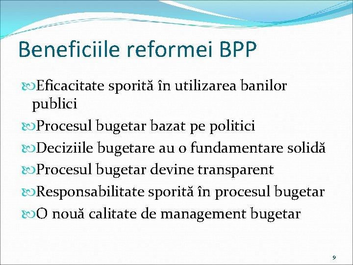 Beneficiile reformei BPP Eficacitate sporită în utilizarea banilor publici Procesul bugetar bazat pe politici