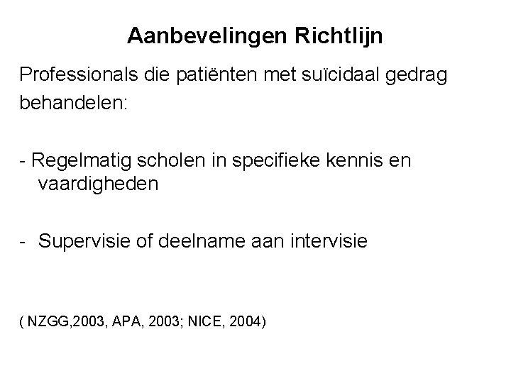 Aanbevelingen Richtlijn Professionals die patiënten met suïcidaal gedrag behandelen: - Regelmatig scholen in specifieke