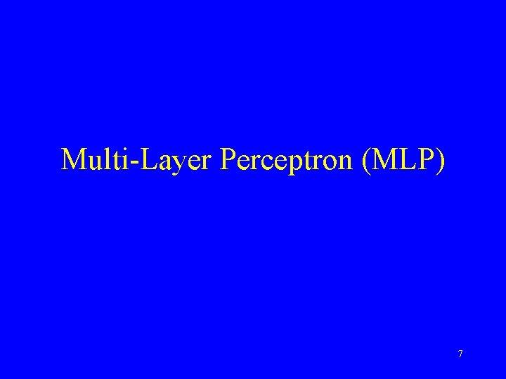 Multi-Layer Perceptron (MLP) 7
