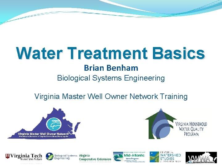 Water Treatment Basics Brian Benham Biological Systems Engineering Virginia Master Well Owner Network Training