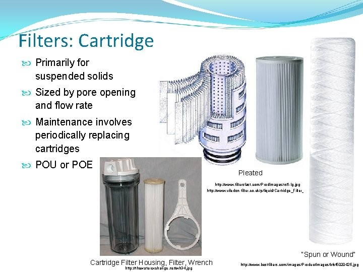Filters: Cartridge Primarily for suspended solids Sized by pore opening and flow rate Maintenance