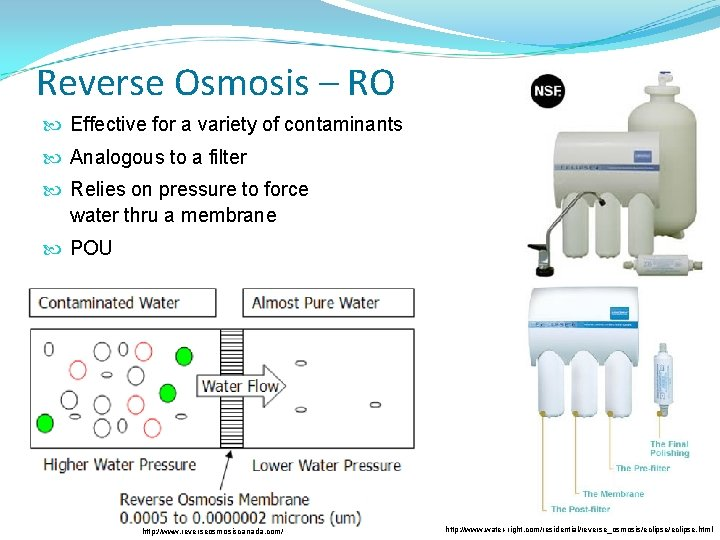 Reverse Osmosis – RO Effective for a variety of contaminants Analogous to a filter