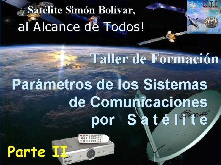 Satélite Simón Bolívar, al Alcance de Todos! Taller de Formación Parámetros de los Sistemas
