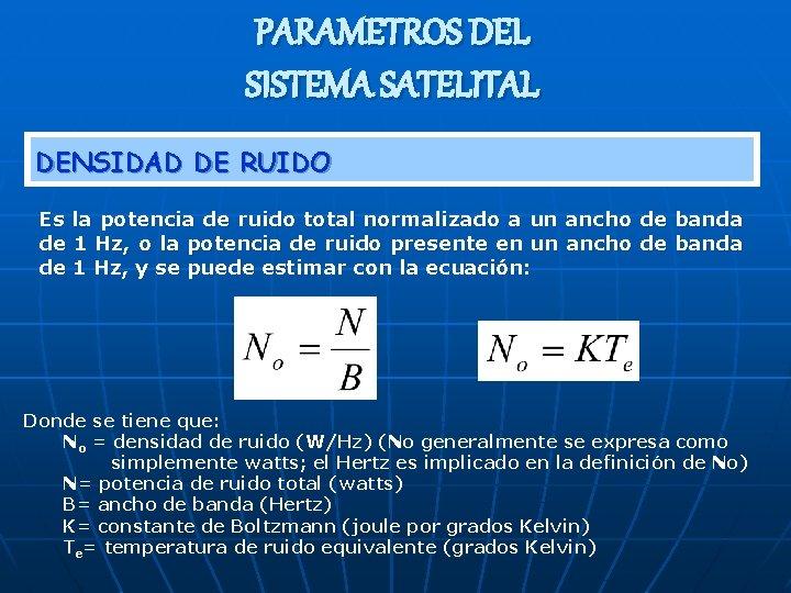 PARAMETROS DEL SISTEMA SATELITAL DENSIDAD DE RUIDO Es la potencia de ruido total normalizado