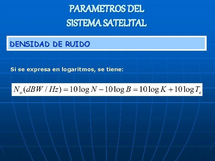 PARAMETROS DEL SISTEMA SATELITAL DENSIDAD DE RUIDO Si se expresa en logaritmos, se tiene: