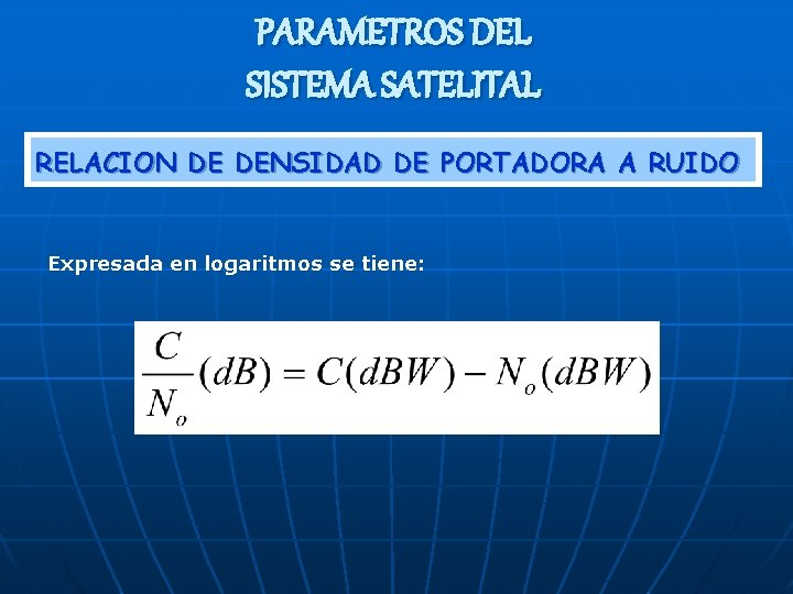PARAMETROS DEL SISTEMA SATELITAL RELACION DE DENSIDAD DE PORTADORA A RUIDO Expresada en logaritmos